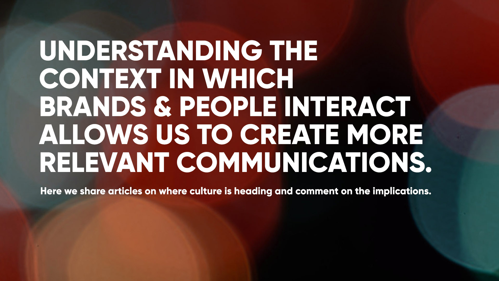 Understanding the context in which brands & people interact allows us to create more relevant communications